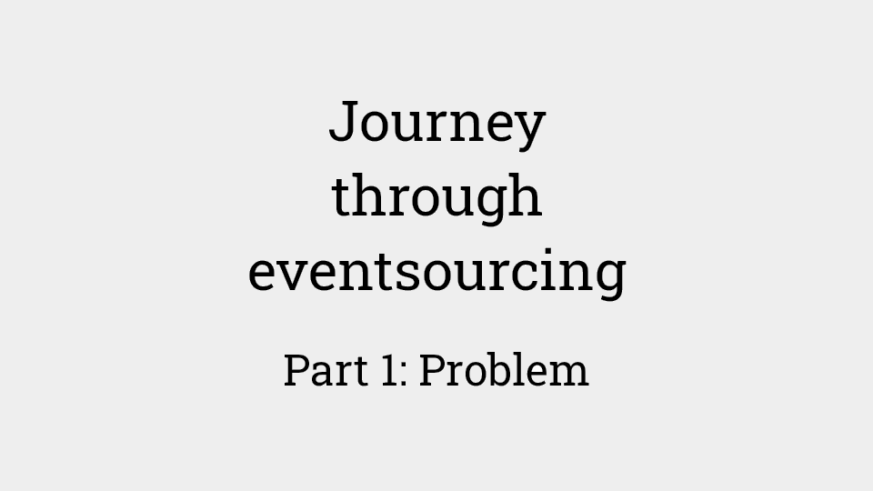 Journey through eventsourcing: Part 1 - problem background and analysis