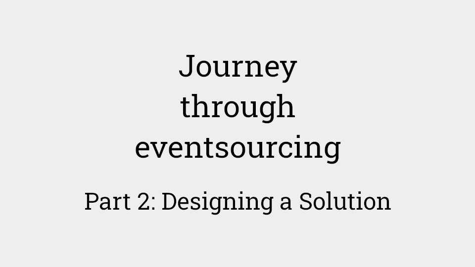 Journey through eventsourcing: Part 2 - designing a solution