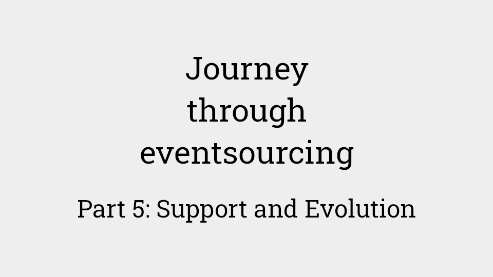 Journey through eventsourcing: Part 5 - Support and Evolution